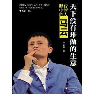 """天下没有难做的生意――台湾人眼中的马云(研究马云越深越会觉得他的成功绝不是""""时势造英雄""""这么简单!从台湾商业视角解读马云如何建立了新一代首富的创梦工场!)"""