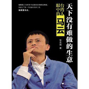 """天下没有难做的生意——台湾人眼中的马云(研究马云越深越会觉得他的成功绝不是""""时势造英雄""""这么简单!从台湾商业视角解读马云如何建立了新一代首富的创梦工场!)"""