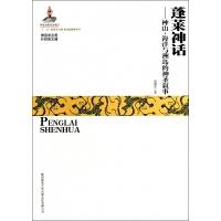 蓬莱神话--神山海洋与洲岛的神圣叙事/神话学文库