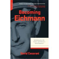 Becoming Eichmann: Rethinking the Life, Crimes, and Trial o