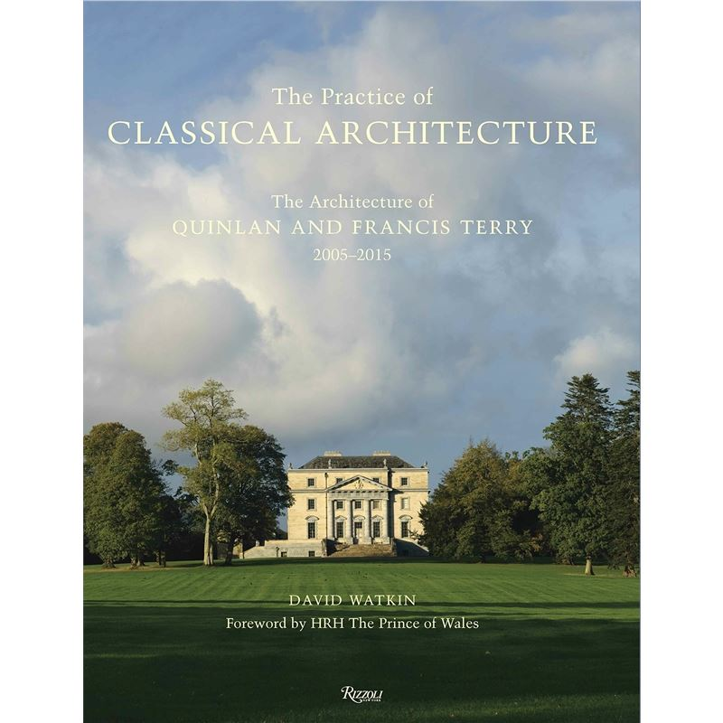 The Practice of Classical Architecture: The Architecture of Quinlan and Francis Terry, 2005-201 9780847844906